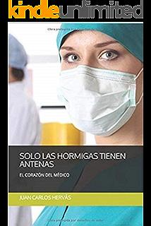SÓLO LAS HORMIGAS TIENEN ANTENAS: EL CORAZÓN DEL MÉDICO (Spanish Edition)