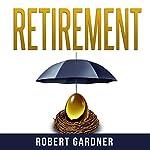 Retirement: Money Management & Investing: Investing Basics to Ensure: Wealth, Passive Income & Early Retirement | Robert Gardner
