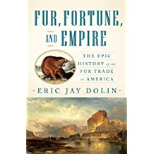 Fur Fortune and Empire: The Epic History Of The Fur Trade In America
