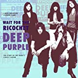 Deep Purple: Wait for the Ricochet: The Story of