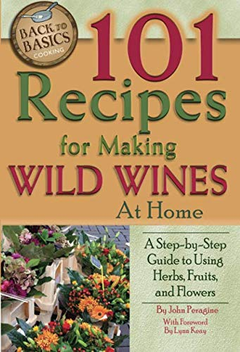 101 Recipes for Making Wild Wines at Home: A Step-by-Step Guide to Using Herbs, Fruits, and Flowers (Back to Basics Cooking) - Home Winemaking Recipes