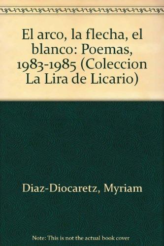 El arco, la flecha, el blanco: Poemas, 1983-1985 (Colección La Lira de Licario) (Spanish Edition)