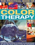 The Practical Book of Color Therapy: Step-by-Step Techniques to Harness the Healing Powers of Light and Color, Shown in Over 250 Photographs
