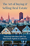 The Art of Buying & Selling Real Estate: Featuring Interviews With Top Real Estate Agents in California
