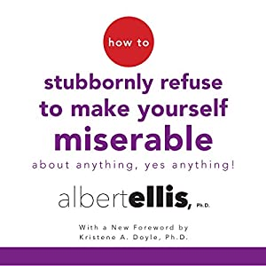How to Stubbornly Refuse to Make Yourself Miserable About Anything - Yes, Anything! Audiobook