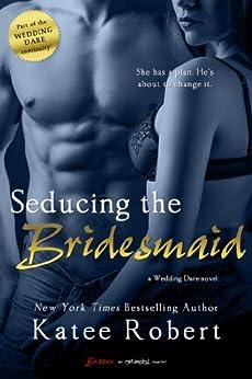Seducing the Bridesmaid (Wedding Dare series) - Kindle