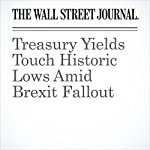 Treasury Yields Touch Historic Lows Amid Brexit Fallout | Sam Goldfarb,Jon Sindreu,Min Zing