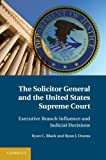 The Solicitor General and the United States Supreme Court : Executive Branch Influence and Judicial Decisions, Black, Ryan C. and Owens, Ryan J., 1107015294