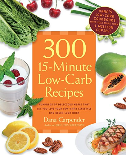 300 15-Minute Low-Carb Recipes: Hundreds of Delicious Meals That Let You Live Your Low-Carb Lifestyle and Never Look Back (Nutrition 300 Book)