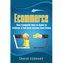 Ecommerce: Your Complete How to Guide to Achieve a Full-time Income from Home