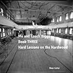 Hard Lessons from the Hardwood: Me and Coach Biggs, Book Three | Dean Carter