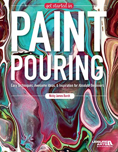 Get Started In Paint Pouring: Easy Techniques, Awesome Ideas, & Inspiration for the Absolute Beginners (Easy Acrylic Painting Ideas For Beginners On Canvas)