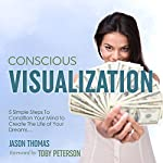 Conscious Visualization: 5 Simple Steps to Condition Your Mind to Create the Life of Your Dreams | Jason Thomas