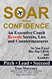 img - for Soar with Confidence: An Executive Coach Reveals Secrets, Lies and Countermeasures So You Excel Like Top CEOs and Leaders - Pitch, Lead, Succeed book / textbook / text book