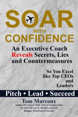 Soar with Confidence: An Executive Coach Reveals Secrets, Lies and Countermeasures So You Excel Like Top CEOs and Leaders – Pitch, Lead, Succeed