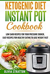 Ketogenic Instant Pot Cookbook: Low Carb Recipes for Your Pressure Cooker, Easy Recipes for Healthy Eating to Lose Weight Fast (Healthy living, Ketogenic ... Keto, Diabetic sugar free,  Ketosis,)