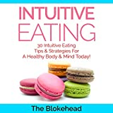 Intuitive Eating: 30 Intuitive Eating Tips & Strategies for a Healthy Body & Mind Today!: The Blokehead Success Series