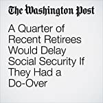 A Quarter of Recent Retirees Would Delay Social Security If They Had a Do-Over | Rodney Brooks