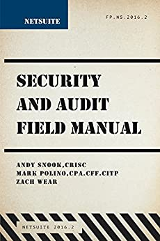 NetSuite Security and Audit Field Manual by [Snook, Andy, Polino, Mark, Wear, Zach]