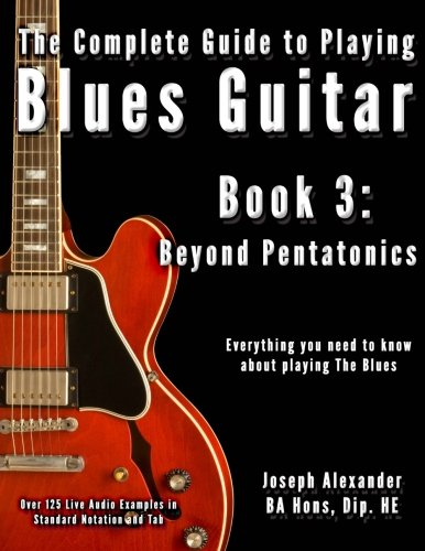 The Complete Guide to Playing Blues Guitar: Book Three - Beyond Pentatonics (Play Blues Guitar) (Volume 3) ()