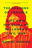 The Seasons of Trouble: Life Amid the Ruins of Sri Lanka's Civil War