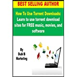 How To Use Torrent Downloads: Learn to use torrent download sites for FREE music, movies, and software (use torrent...