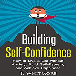 Building Self-Confidence: How to Live a Life Without Anxiety, Build Self-Esteem, and Achieve Happiness