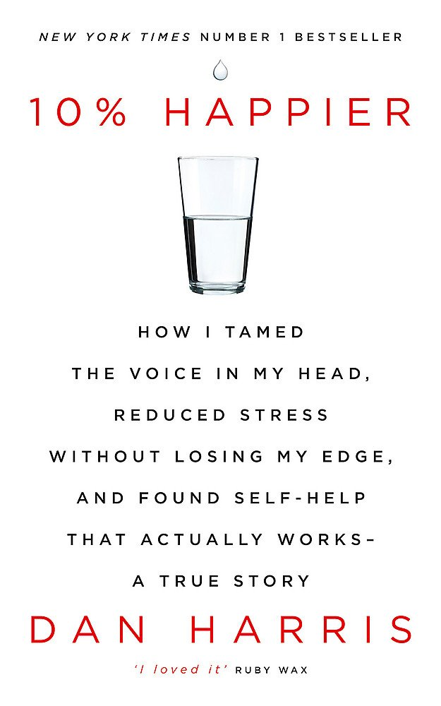 10-happier-how-i-tamed-the-voice-in-my-head-reduced-stress-without-losing-my-edge-and-found-self-help-that-actually-works-a-true-story