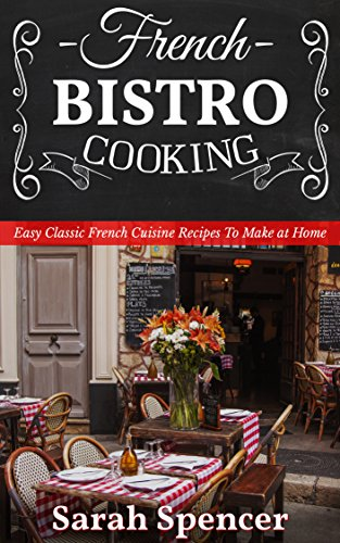French Bistro Cooking: Easy Classic French Cuisine Recipes to Make at Home by [Spencer, Sarah]