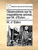 Observations Sur le Magnétisme Animal, Par M D'Eslon, M. D' Eslon, 1170038549