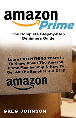 Primos Advantage - Amazon Prime: The Complete Step-by-Step Beginners Guide: Learn EVERYTHING There Is To Know About The Amazon Prime Membership & How To Get All The Benefits Out Of It!