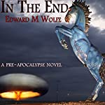 In the End: A Pre-apocalypse Novel | Edward M Wolfe