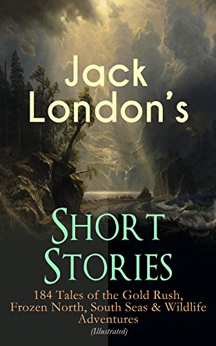 Jack London's Short Stories: 184 Tales of the Gold Rush, Frozen North, South Seas & Wildlife Adventures (Illustrated): Son of the Wolf, Children of the ... The Human Drift, On the Makaloa Mat…