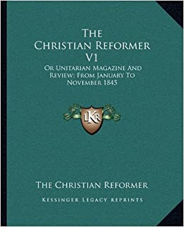 The Christian Reformer V1: Or Unitarian Magazine and Review: From January to November 1845