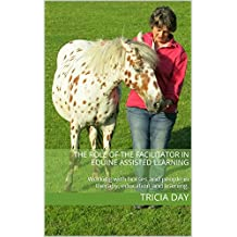 The Role of the Facilitator in Equine Assisted Learning: Working with horses and people in therapy, education and training. (Equine Assisted Learning Activities Book 1)