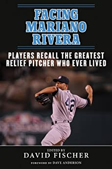 Facing Mariano Rivera: Players Recall the Greatest Relief Pitcher Who Ever Lived by [Fischer, David]