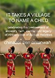 It Takes A Village To Name A Child: Celebrating The Bestowment of Ancestry, Faith, Identity and Legacy of African Roots of Biblical Hebrews (African Digital Education Series Book 1)