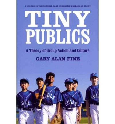 [( Tiny Publics: A Theory of Group Action and Culture * * )] [by: Gary Alan Fine] [Mar-2012]