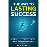 The Way To Lasting Success: Unleash Your Limitless Potential, Elevate Goal Setting, Improve Thinking and Decision Making, and Create the Life You Want