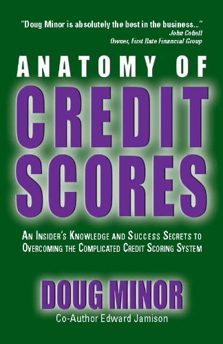 Anatomy of Credit Scores - An Insider's Knowledge and Success Secrets to Overcoming the Complicated Credit Scoring System