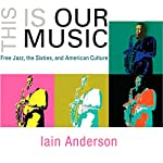 This Is Our Music: Free Jazz, the Sixties, and American Culture: The Arts and Intellectual Life in Modern America | Iain Anderson