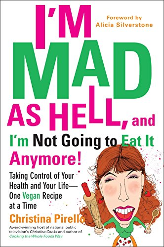 I'm Mad As Hell, and I'm Not Going to Eat it Anymore: Taking Control of Your Health and Your Life--One Vegan Recipe at a