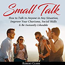 Small Talk: How to Talk to Anyone in Any Situation, Improve Your Charisma, Social Skills & Be Instantly Likeable Audiobook by Robert Clark Narrated by John Hays