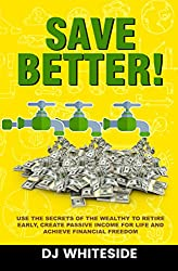 Save BETTER!: Use the Secrets of the Wealthy to Retire Early, Create Passive Income for Life and Achieve Financial Freedom
