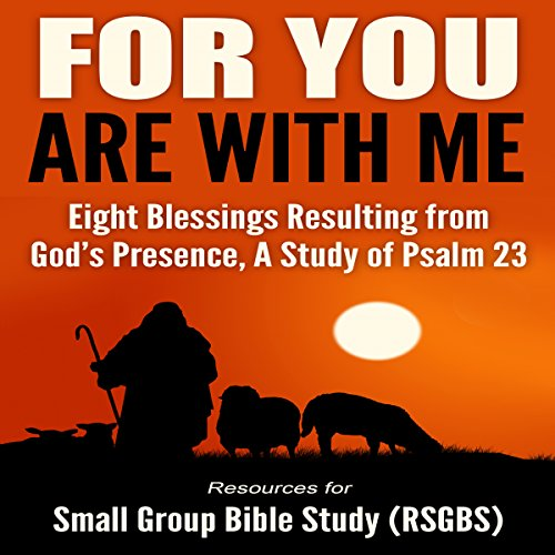 For You Are with Me: Eight Blessings Resulting from God's Presence - A Study of Psalm 23