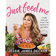 Just Feed Me: Simply Delicious Recipes from My Heart to Your Plate