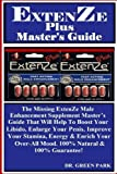 ExtenZe Plus Master's Guide: The Missing ExtenZe Male Enhancement Supplement Master's Guide That Will Help To Boost Your Libido, Enlarge Your Penis, ... Over-All Mood. 100% Natural & 100% Guarantee!