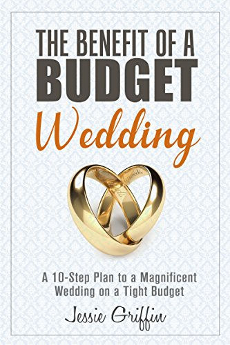The Benefit of a Budget Wedding: A 10-Step Plan to a Magnificent Wedding on a Tight Budget (Frugal Living & Marriage) by [Griffin, Jessie]