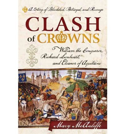 Download [ [ [ Clash of Crowns: William the Conqueror, Richard Lionheart, and Eleanor of Aquitaine a Story of Bloodshed, Betrayal, and Revenge [ CLASH OF CROWNS: WILLIAM THE CONQUEROR, RICHARD LIONHEART, AND ELEANOR OF AQUITAINE A STORY OF BLOODSHED, BETRAYAL, AND REVENGE ] By McAuliffe, Mary ( Author )Mar-16-2012 Hardcover PDF