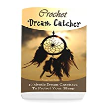 Crochet Dream Catchers: 10 Mystic Dream Catchers To Protect Your Sleep: (Crochet Hook A, Crochet Accessories, Crochet Patterns, Crochet Books, Easy Crocheting For Dummies)